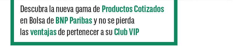 Descubra la nueva gama de Productos Cotizados en Bolsa de BNP Paribas y no se pierda las ventajas de pertenecer a su Club VIP
